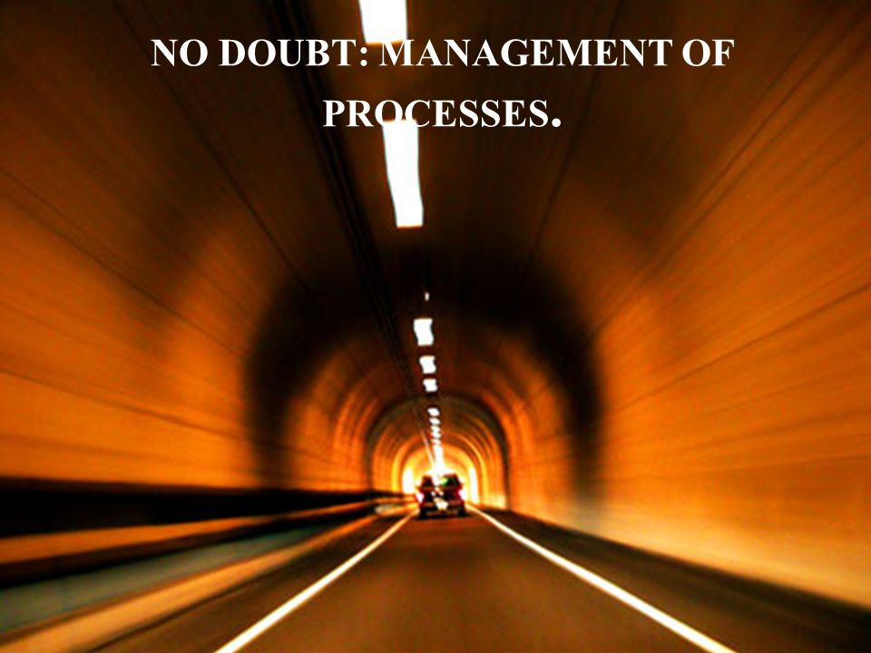 NO DOUBT: MANAGEMENT OF PROCESSES.