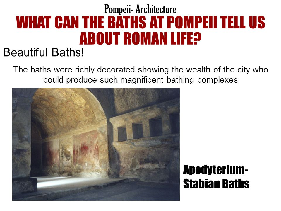 Beautiful Baths! The baths were richly decorated showing the wealth of the city who could produce such magnificent bathing complexes Pompeii- Architec