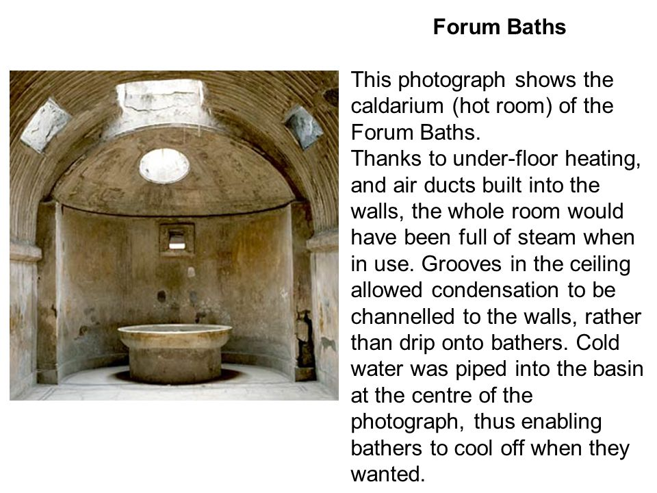 Forum Baths This photograph shows the caldarium (hot room) of the Forum Baths. Thanks to under-floor heating, and air ducts built into the walls, the