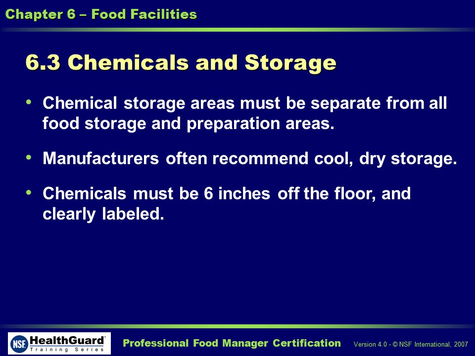 Professional Food Manager Certification Version 4.0 - © NSF International, 2007 Chapter 6 – Food Facilities 6.3 Chemicals and Storage Chemical storage areas must be separate from all food storage and preparation areas.