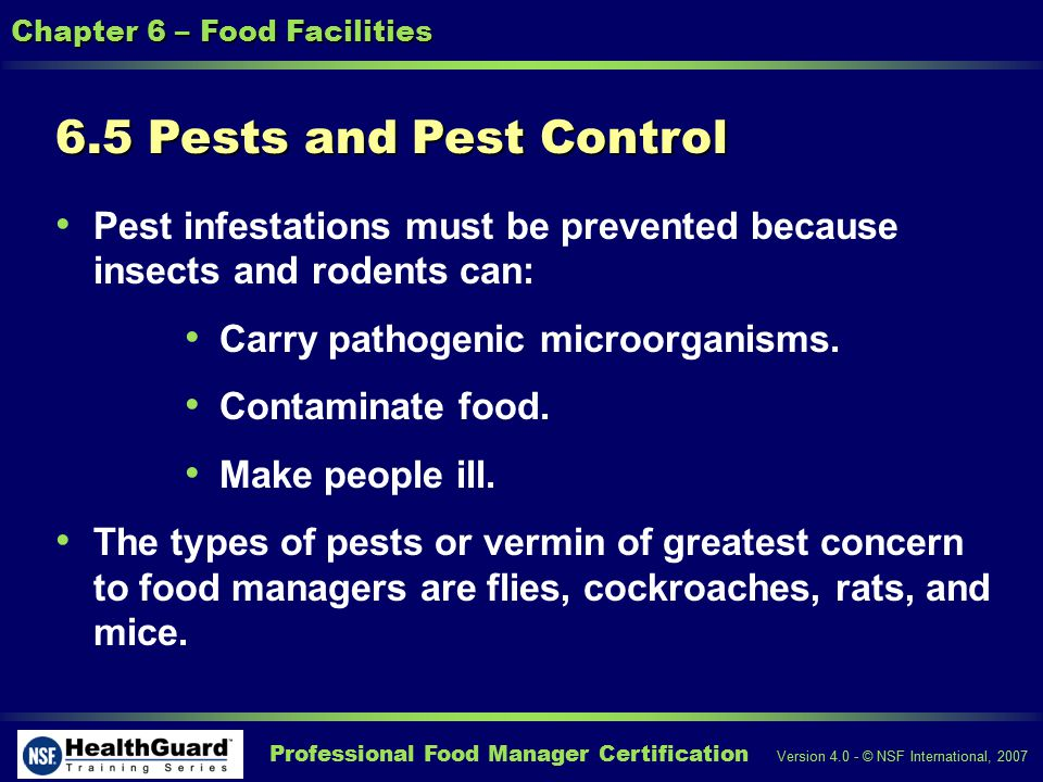 Professional Food Manager Certification Version 4.0 - © NSF International, 2007 Chapter 6 – Food Facilities 6.5 Pests and Pest Control Pest infestations must be prevented because insects and rodents can: Carry pathogenic microorganisms.