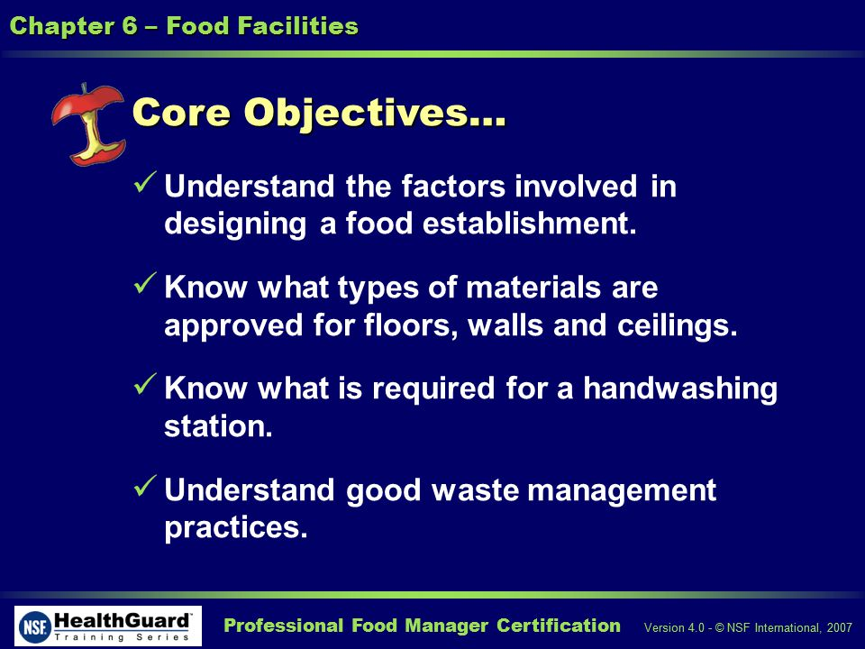 Professional Food Manager Certification Version 4.0 - © NSF International, 2007 Chapter 6 – Food Facilities Core Objectives… Understand the factors involved in designing a food establishment.