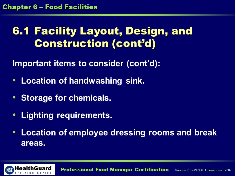 Professional Food Manager Certification Version 4.0 - © NSF International, 2007 Chapter 6 – Food Facilities 6.1 Facility Layout, Design, and Construction (contd) Important items to consider (contd): Location of handwashing sink.
