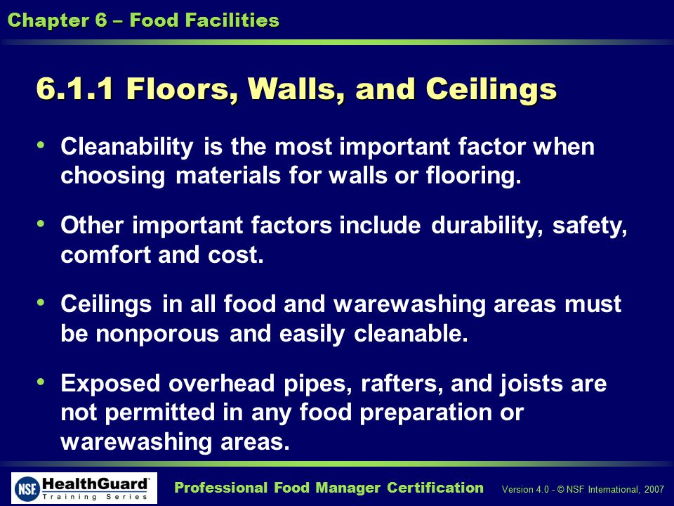 Professional Food Manager Certification Version 4.0 - © NSF International, 2007 Chapter 6 – Food Facilities 6.1.1 Floors, Walls, and Ceilings Cleanability is the most important factor when choosing materials for walls or flooring.