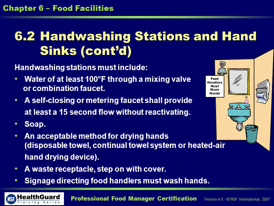 Professional Food Manager Certification Version 4.0 - © NSF International, 2007 Chapter 6 – Food Facilities 6.2 Handwashing Stations and Hand Sinks (contd) Handwashing stations must include: Water of at least 100°F through a mixing valve or combination faucet.