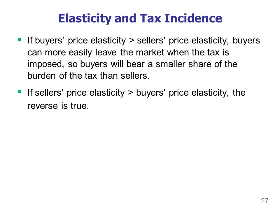 27 Elasticity and Tax Incidence If buyers price elasticity > sellers price elasticity, buyers can more easily leave the market when the tax is imposed