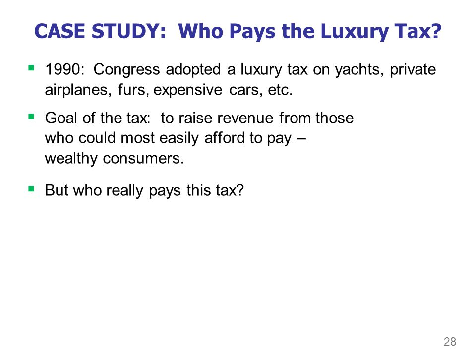 28 CASE STUDY: Who Pays the Luxury Tax? 1990: Congress adopted a luxury tax on yachts, private airplanes, furs, expensive cars, etc. Goal of the tax: