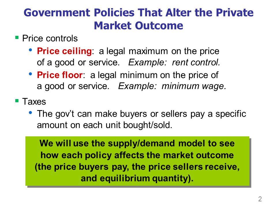 2 Government Policies That Alter the Private Market Outcome Price controls Price ceiling: a legal maximum on the price of a good or service. Example:
