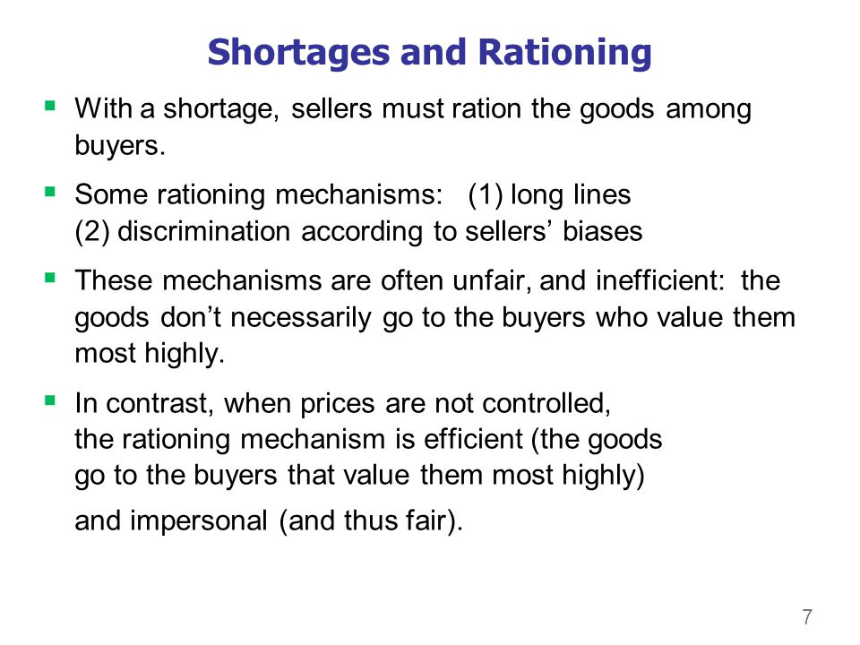 7 Shortages and Rationing With a shortage, sellers must ration the goods among buyers. Some rationing mechanisms: (1) long lines (2) discrimination ac
