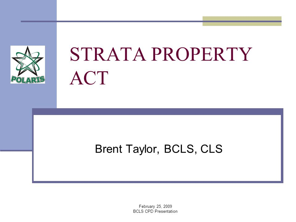 February 25, 2009 BCLS CPD Presentation STRATA PROPERTY ACT Brent Taylor, BCLS, CLS