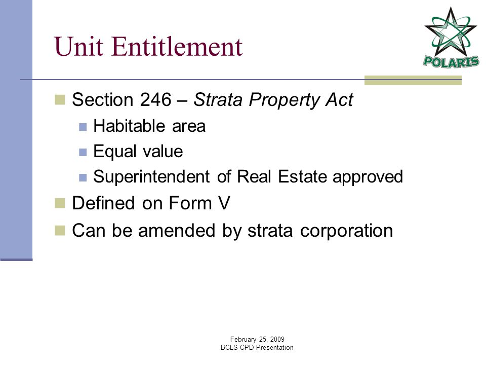 February 25, 2009 BCLS CPD Presentation Unit Entitlement Section 246 – Strata Property Act Habitable area Equal value Superintendent of Real Estate approved Defined on Form V Can be amended by strata corporation