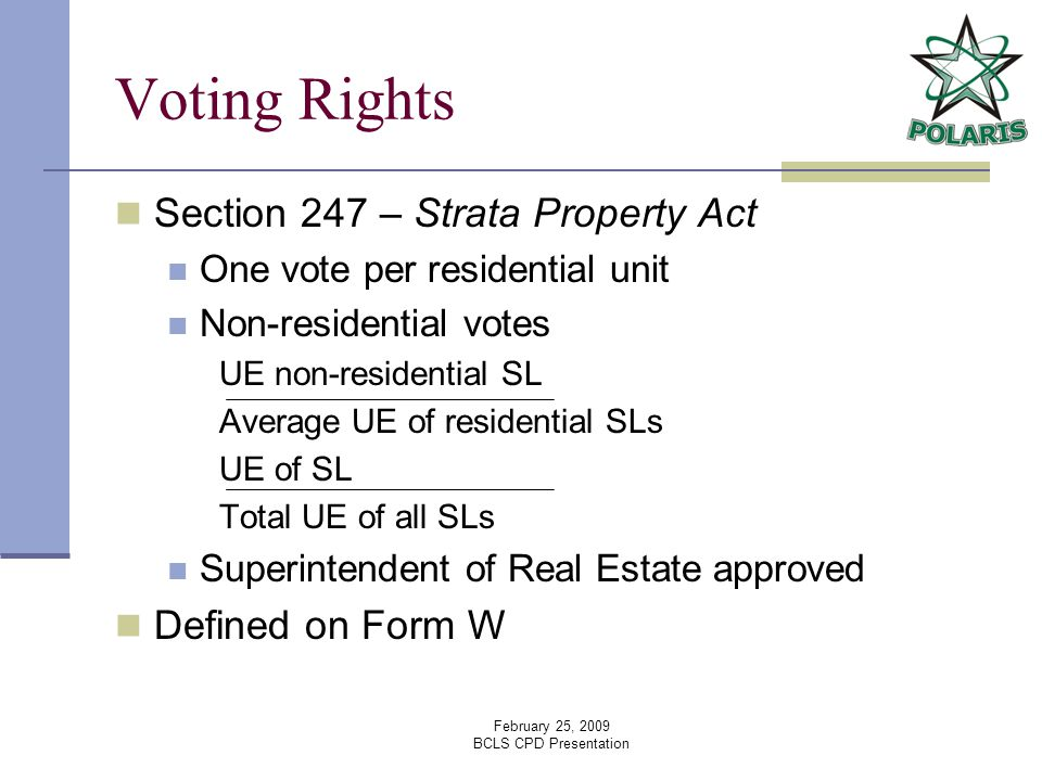 February 25, 2009 BCLS CPD Presentation Voting Rights Section 247 – Strata Property Act One vote per residential unit Non-residential votes UE non-residential SL Average UE of residential SLs UE of SL Total UE of all SLs Superintendent of Real Estate approved Defined on Form W