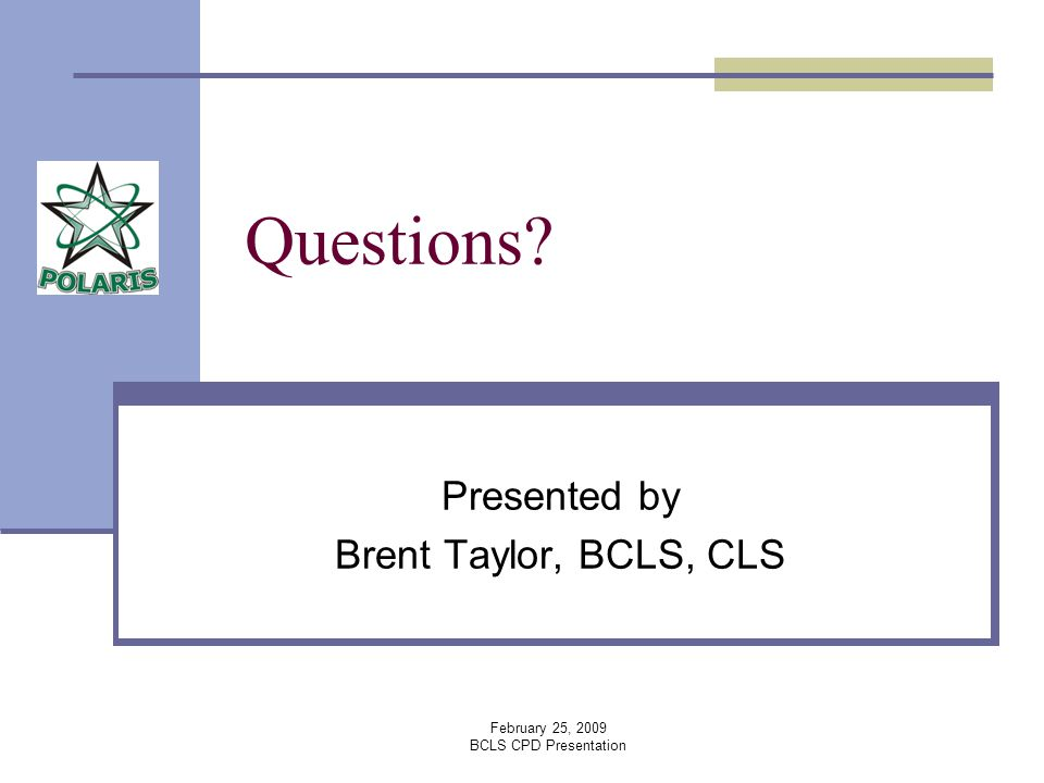 February 25, 2009 BCLS CPD Presentation Questions? Presented by Brent Taylor, BCLS, CLS
