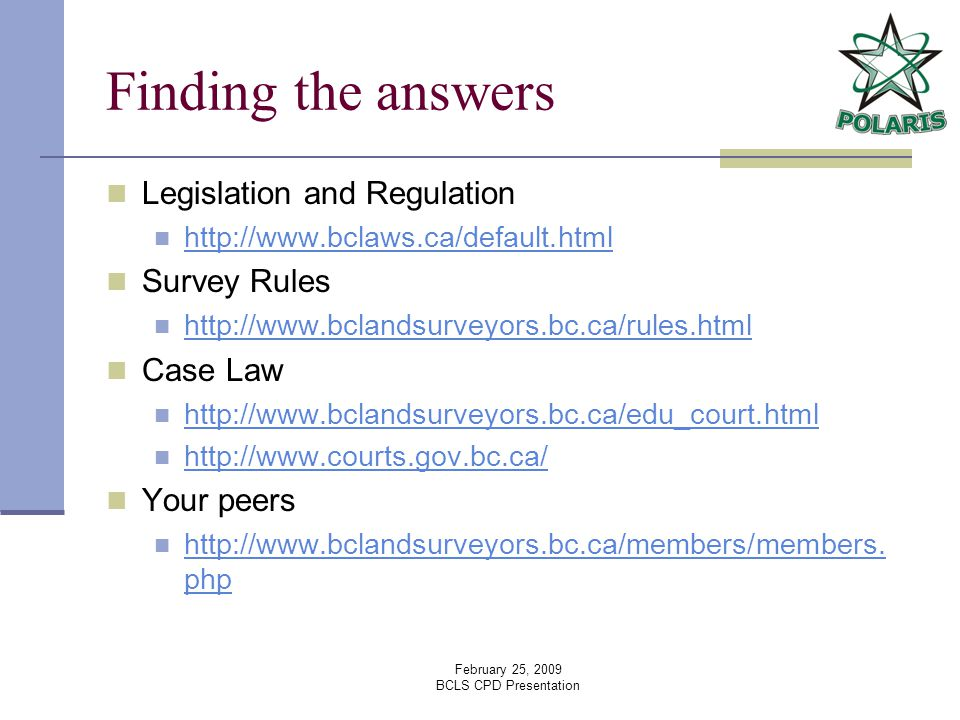 February 25, 2009 BCLS CPD Presentation Finding the answers Legislation and Regulation   Survey Rules   Case Law     Your peers