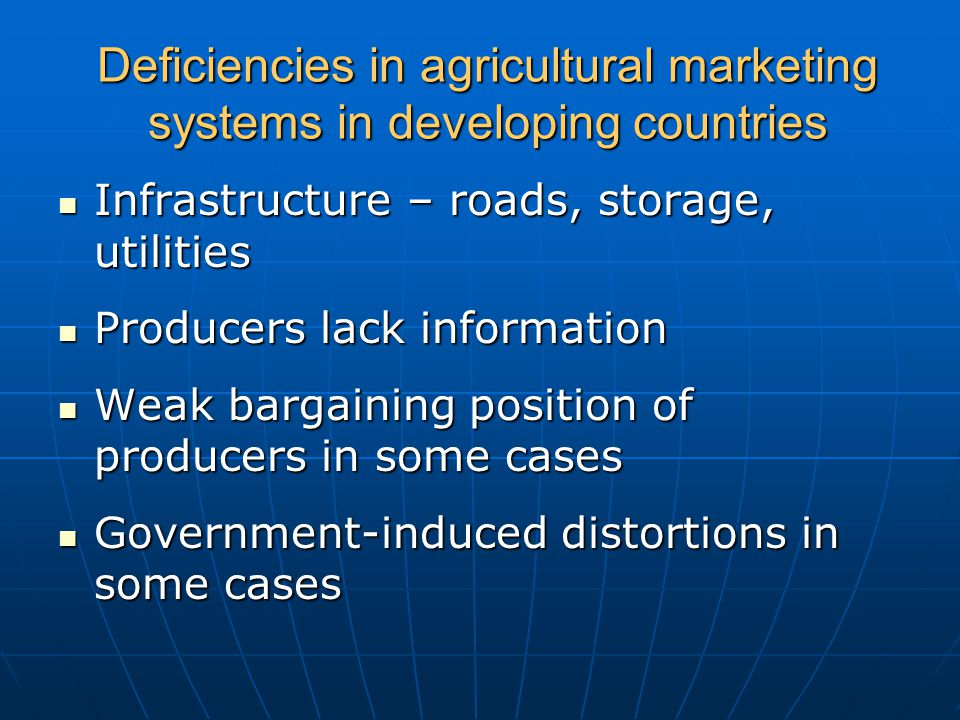 Deficiencies in agricultural marketing systems in developing countries Infrastructure – roads, storage, utilities Infrastructure – roads, storage, utilities Producers lack information Producers lack information Weak bargaining position of producers in some cases Weak bargaining position of producers in some cases Government-induced distortions in some cases Government-induced distortions in some cases