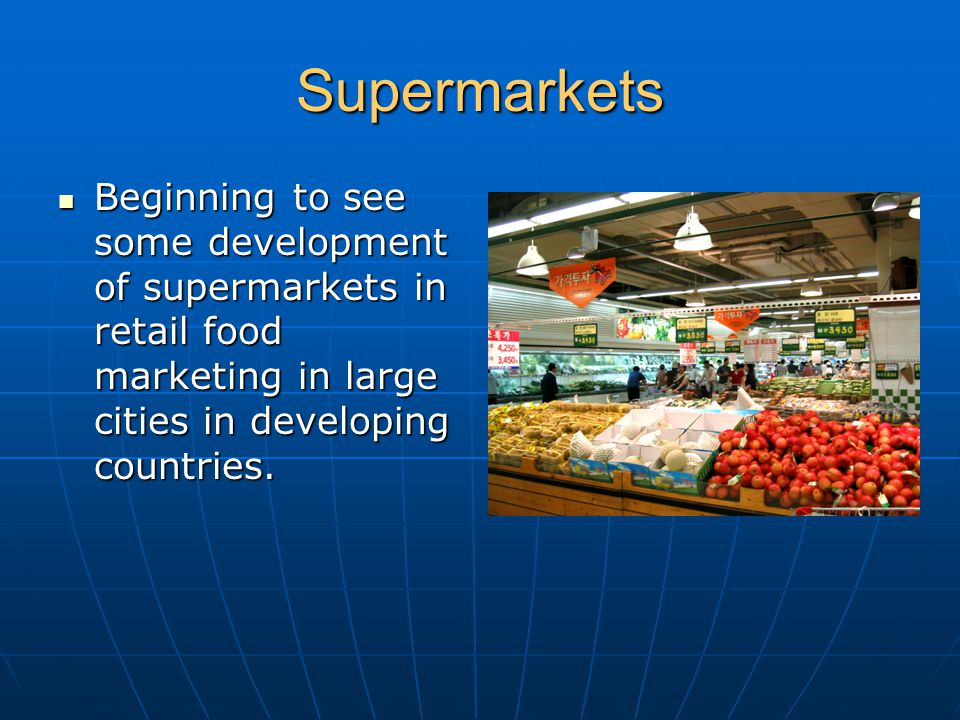 Supermarkets Beginning to see some development of supermarkets in retail food marketing in large cities in developing countries.