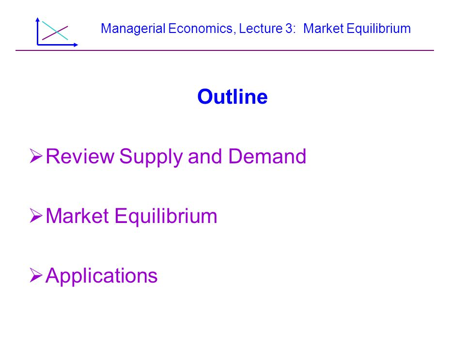 Managerial Economics, Lecture 3: Market Equilibrium Outline Review Supply and Demand Market Equilibrium Applications