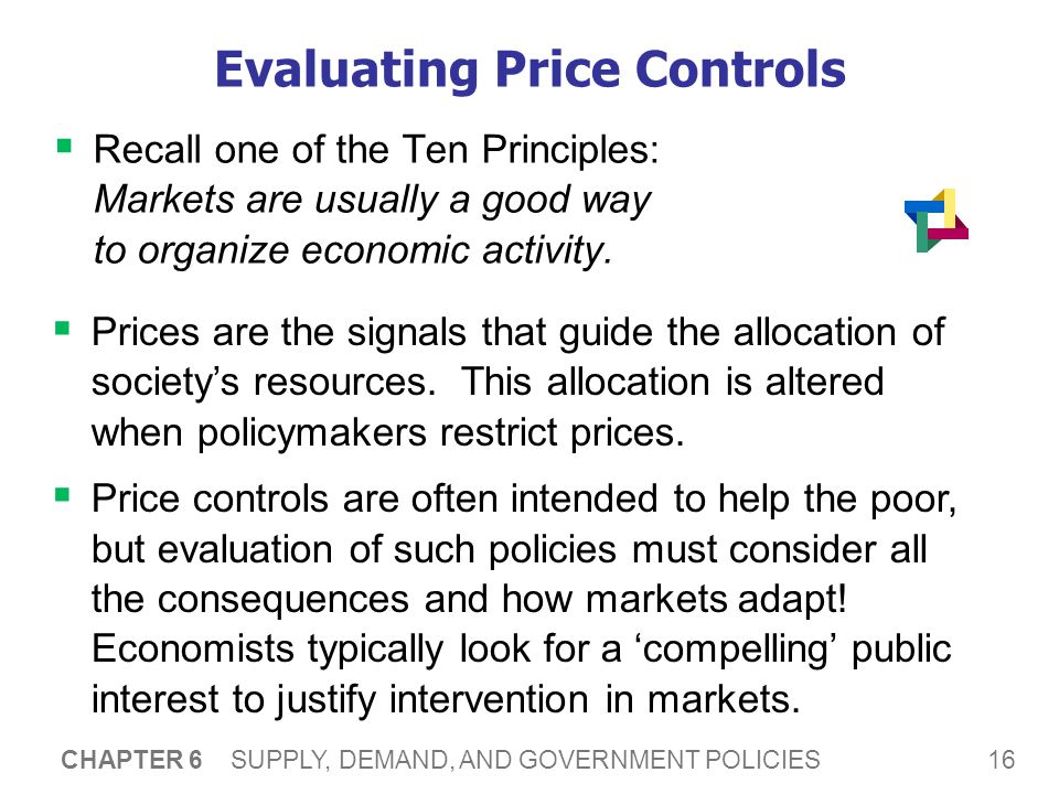 16 CHAPTER 6 SUPPLY, DEMAND, AND GOVERNMENT POLICIES Evaluating Price Controls Recall one of the Ten Principles: Markets are usually a good way to organize economic activity.