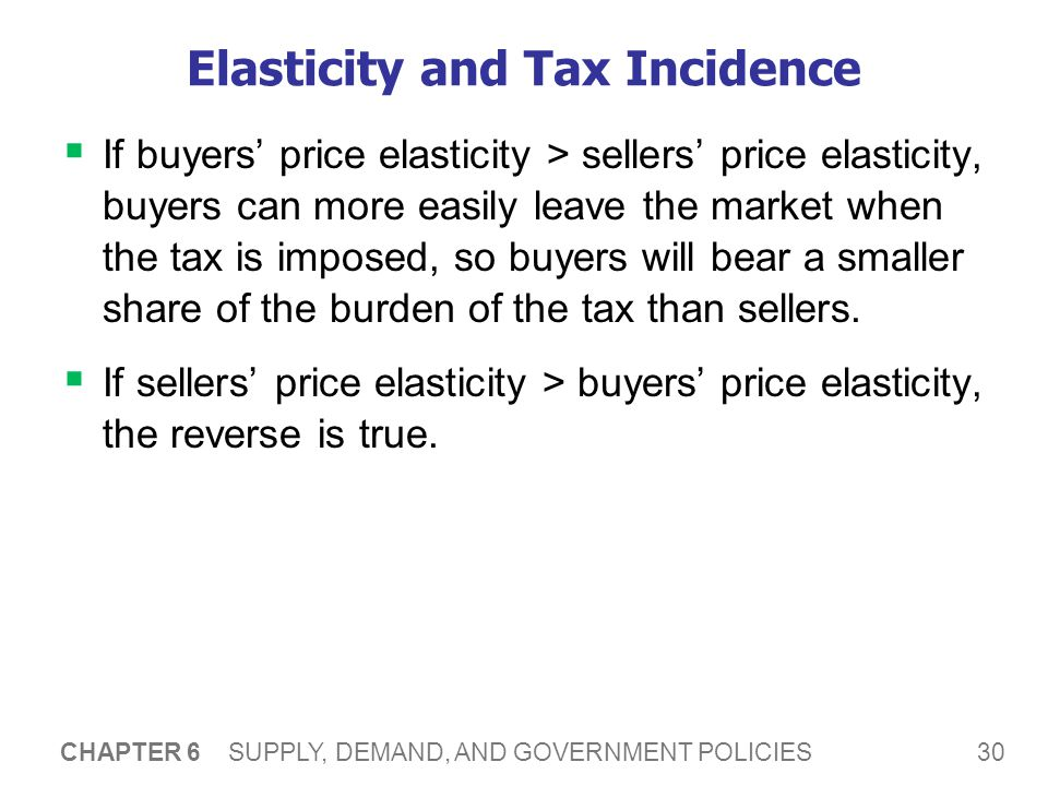 30 CHAPTER 6 SUPPLY, DEMAND, AND GOVERNMENT POLICIES Elasticity and Tax Incidence If buyers price elasticity > sellers price elasticity, buyers can more easily leave the market when the tax is imposed, so buyers will bear a smaller share of the burden of the tax than sellers.