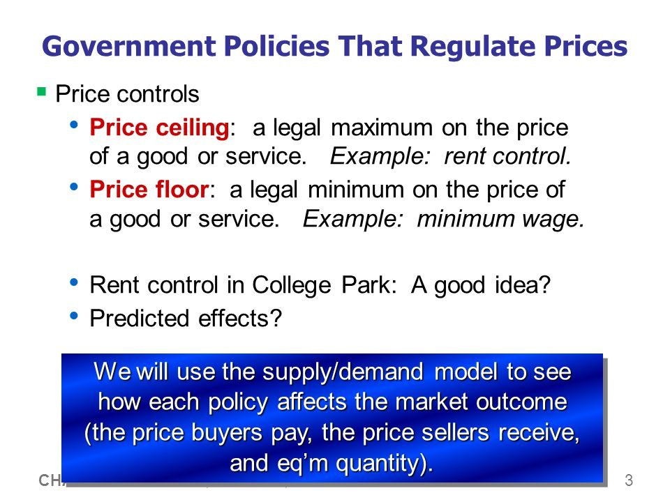 3 CHAPTER 6 SUPPLY, DEMAND, AND GOVERNMENT POLICIES Government Policies That Regulate Prices Price controls Price ceiling: a legal maximum on the price of a good or service.