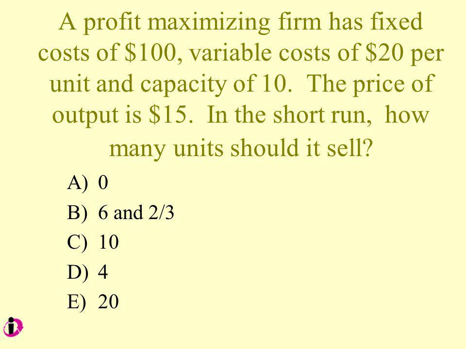 A profit maximizing firm has fixed costs of $100, variable costs of $20 per unit and capacity of 10.