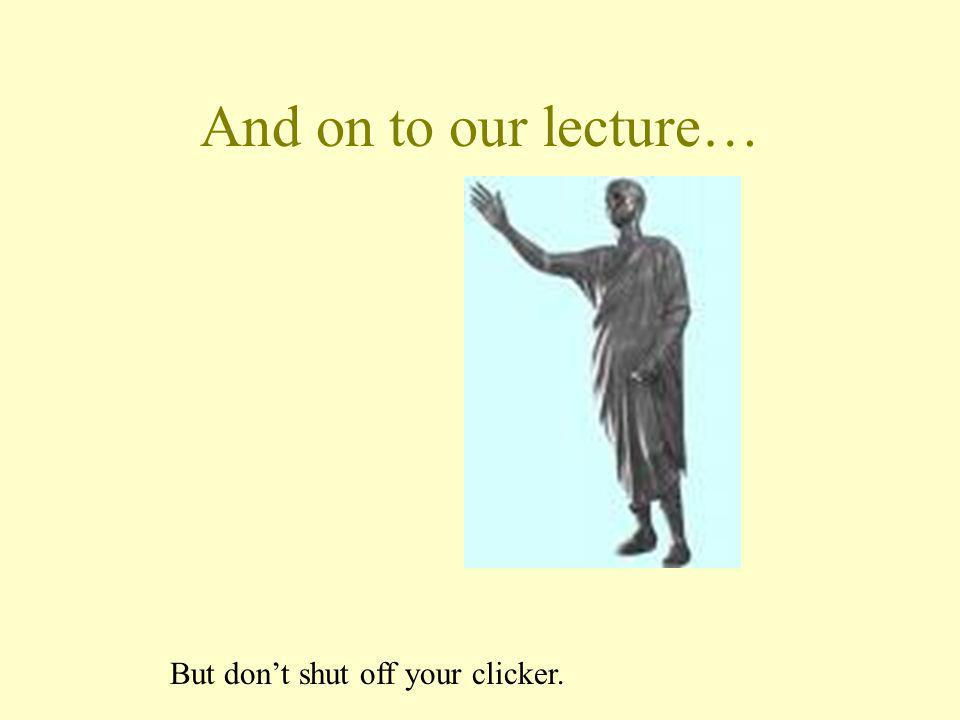And on to our lecture… But dont shut off your clicker.