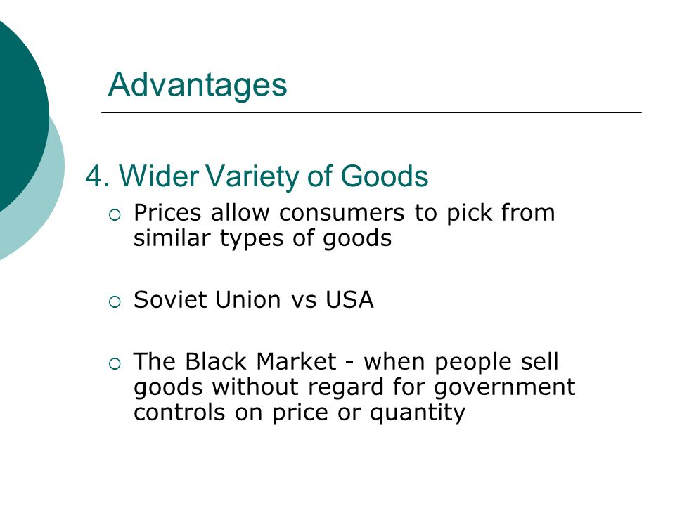4. Wider Variety of Goods Prices allow consumers to pick from similar types of goods Soviet Union vs USA The Black Market - when people sell goods wit