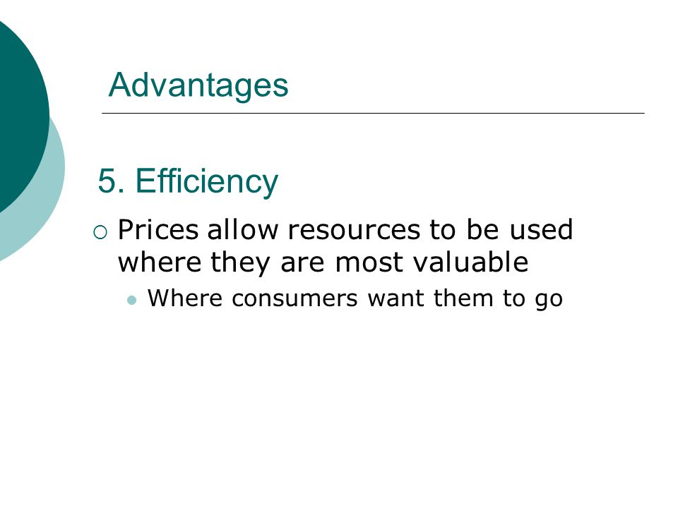 5. Efficiency Prices allow resources to be used where they are most valuable Where consumers want them to go Advantages
