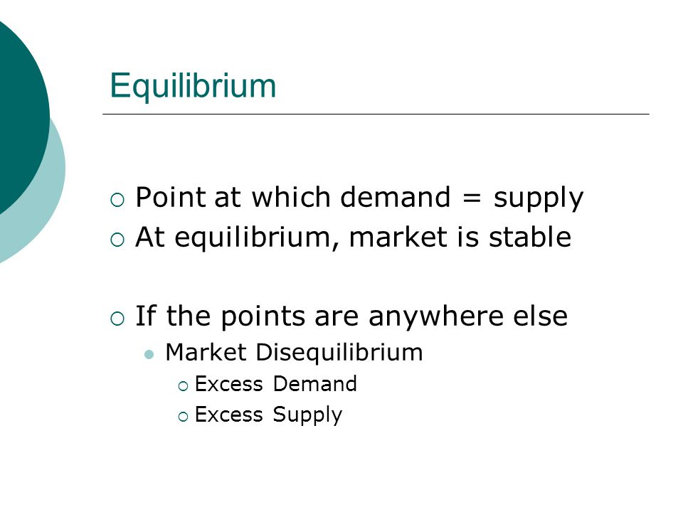 Equilibrium Point at which demand = supply At equilibrium, market is stable If the points are anywhere else Market Disequilibrium Excess Demand Excess