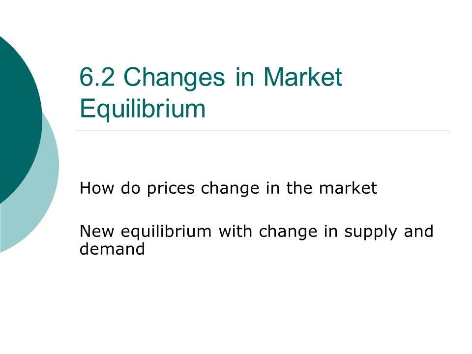 6.2 Changes in Market Equilibrium How do prices change in the market New equilibrium with change in supply and demand
