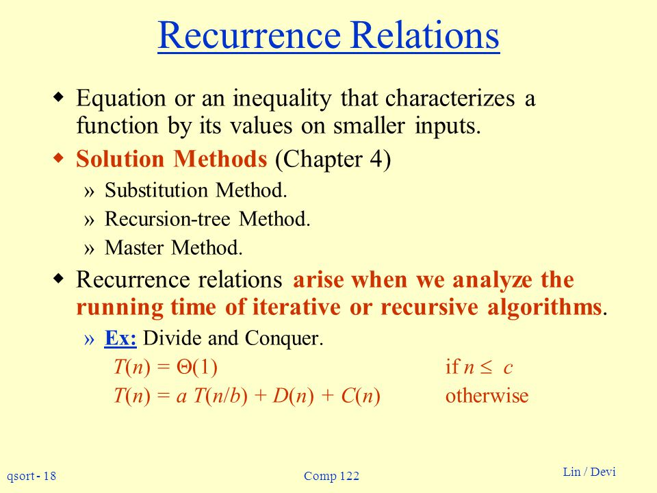 qsort - 18 Lin / Devi Comp 122 Recurrence Relations Equation or an inequality that characterizes a function by its values on smaller inputs.