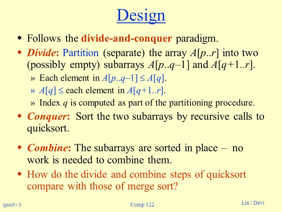 qsort - 3 Lin / Devi Comp 122 Design Follows the divide-and-conquer paradigm. Divide: Partition (separate) the array A[p..r] into two (possibly empty)