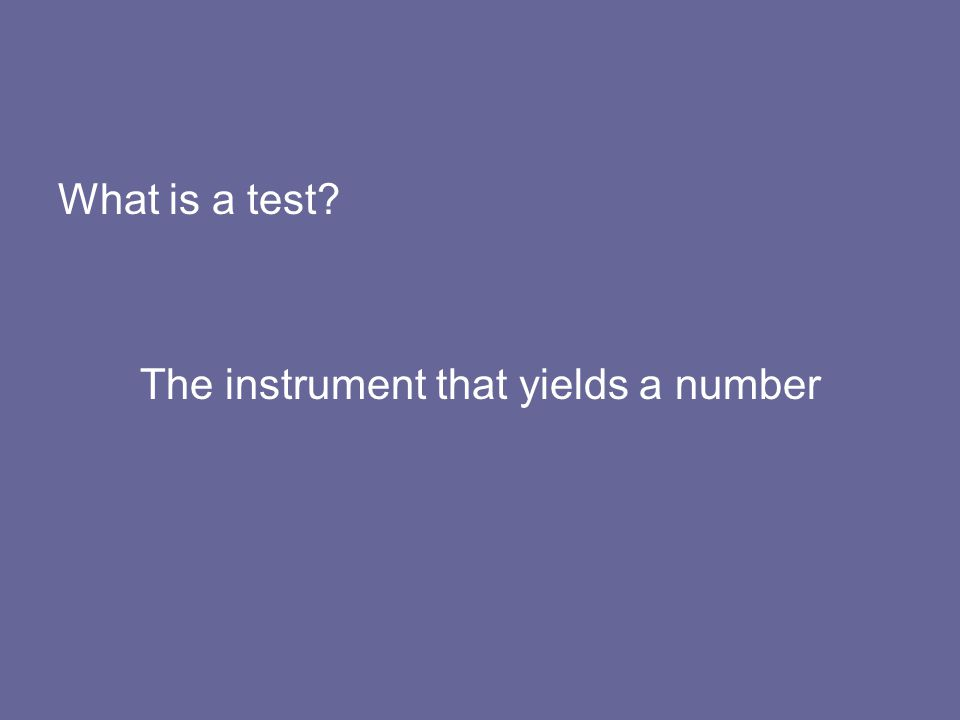 What is a test? The instrument that yields a number