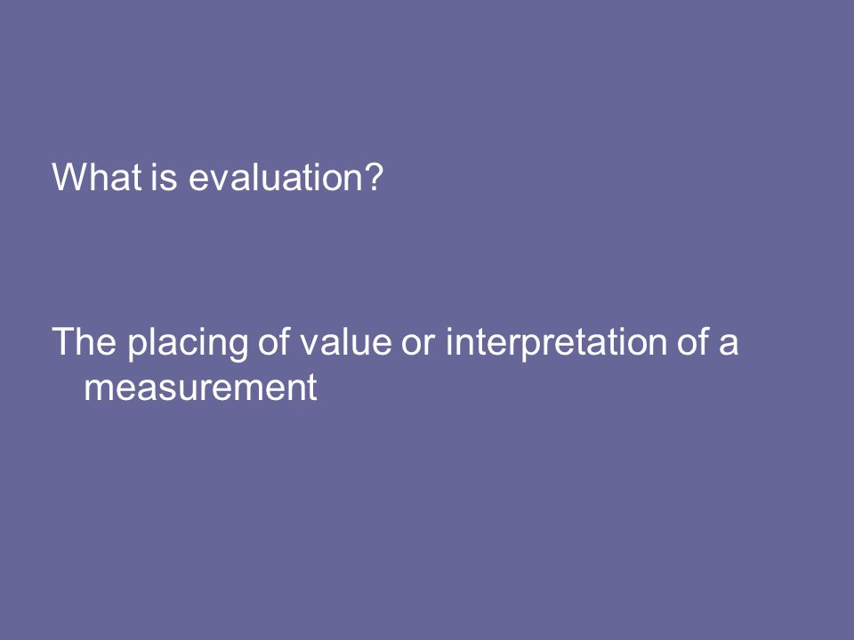 What is evaluation? The placing of value or interpretation of a measurement