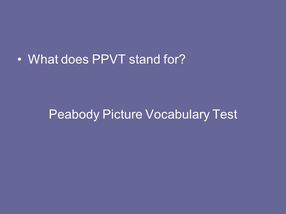 What does PPVT stand for? Peabody Picture Vocabulary Test