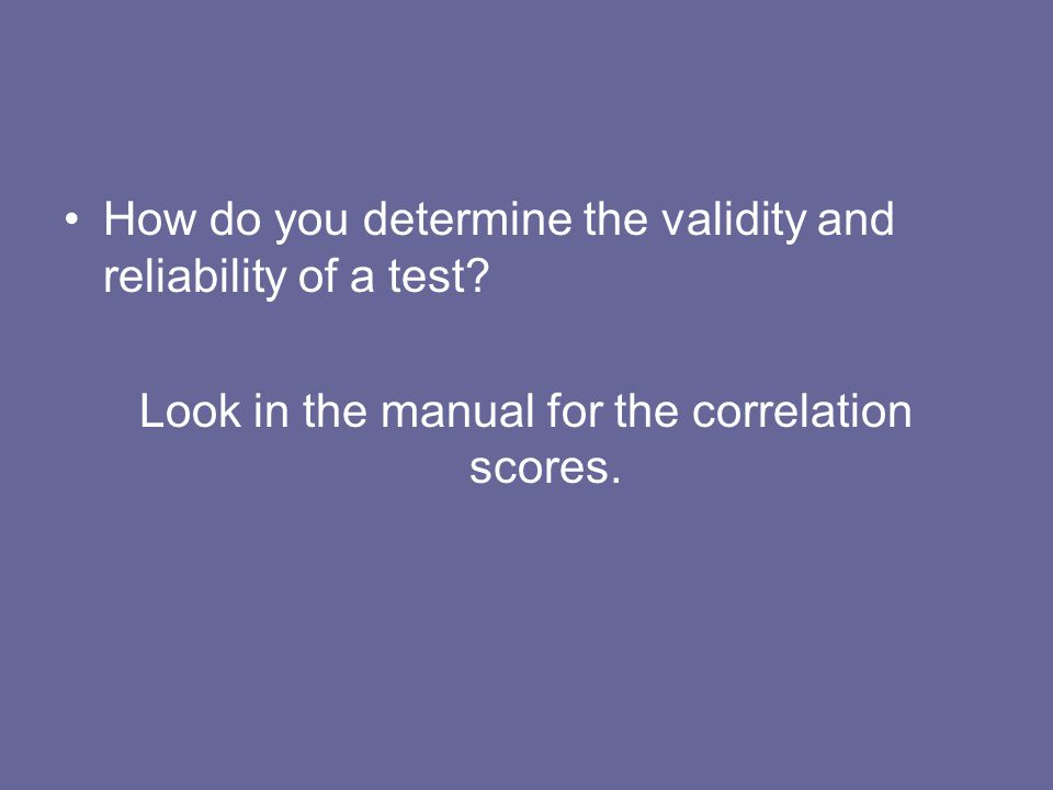 How do you determine the validity and reliability of a test? Look in the manual for the correlation scores.