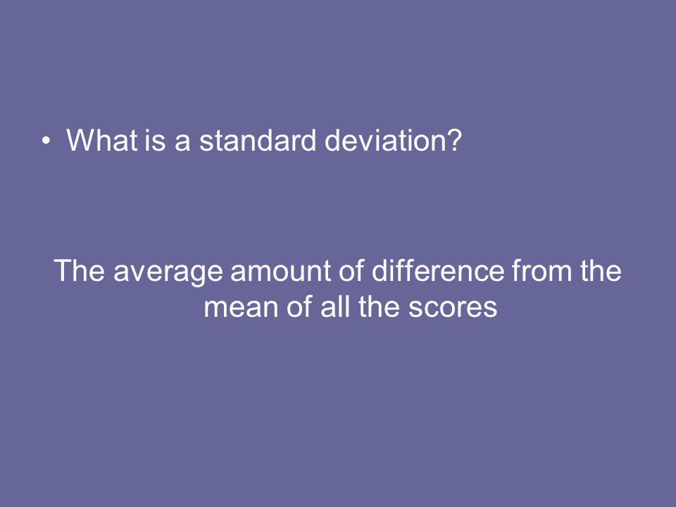 What is a standard deviation? The average amount of difference from the mean of all the scores