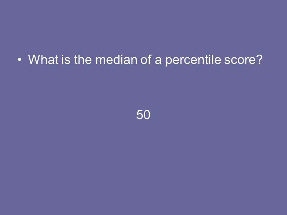 What is the median of a percentile score? 50