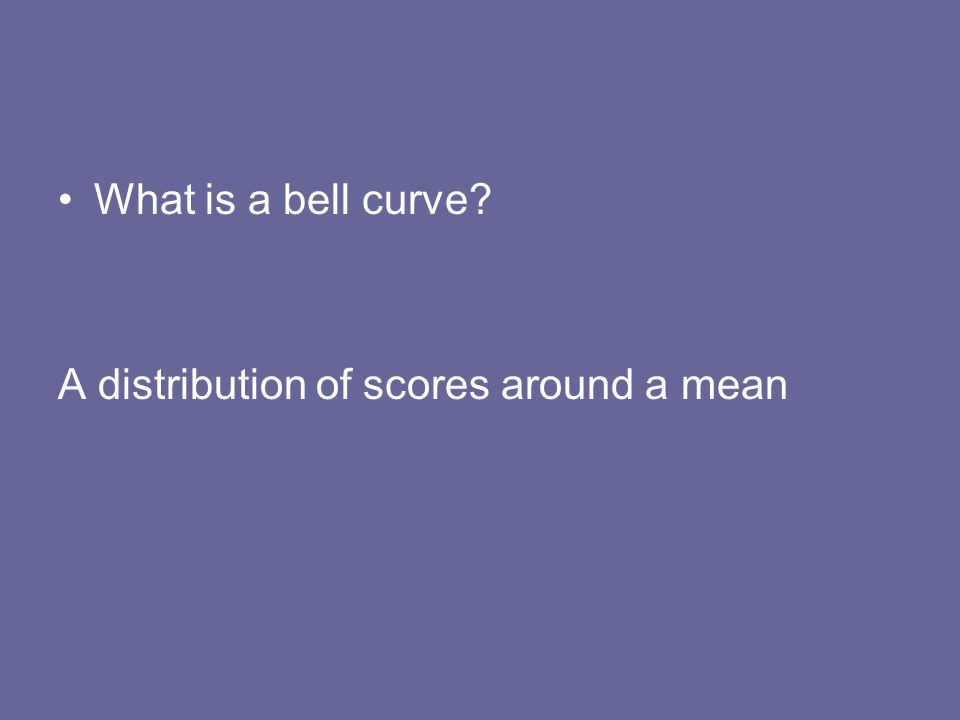 What is a bell curve? A distribution of scores around a mean