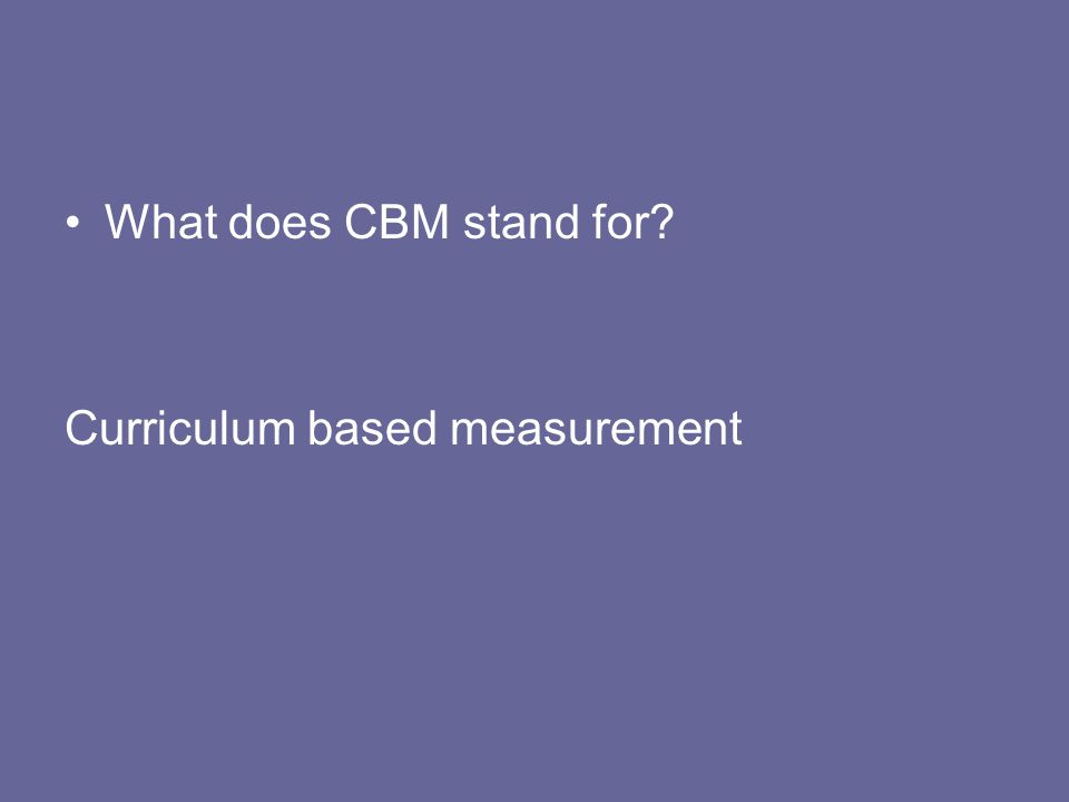 What does CBM stand for? Curriculum based measurement
