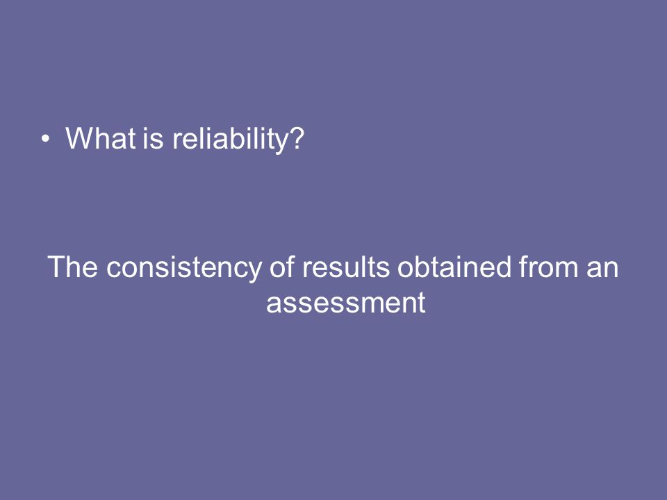 What is reliability? The consistency of results obtained from an assessment