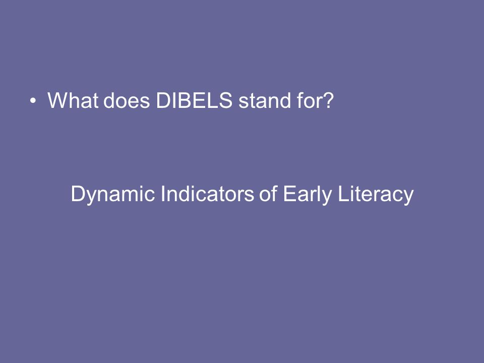 What does DIBELS stand for? Dynamic Indicators of Early Literacy