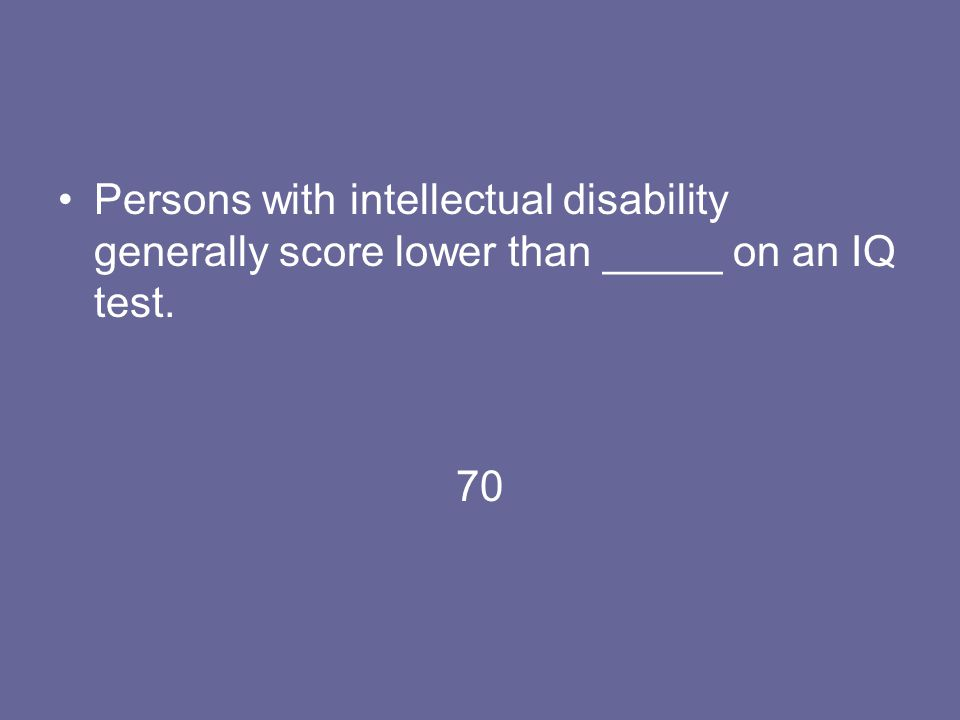 Persons with intellectual disability generally score lower than _____ on an IQ test. 70