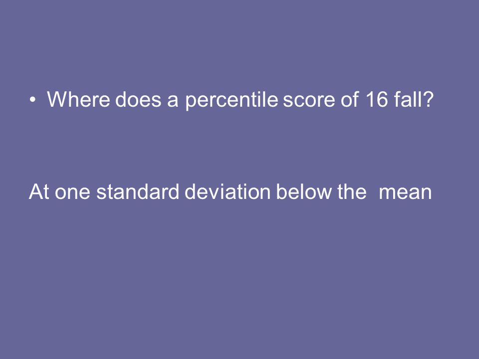 Where does a percentile score of 16 fall? At one standard deviation below the mean