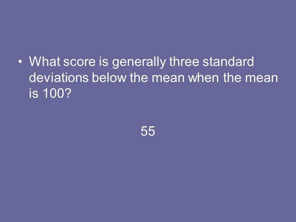 What score is generally three standard deviations below the mean when the mean is 100? 55