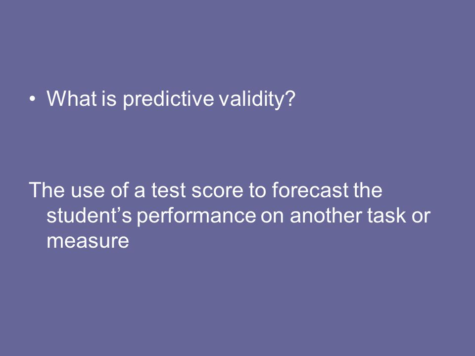 What is predictive validity? The use of a test score to forecast the students performance on another task or measure