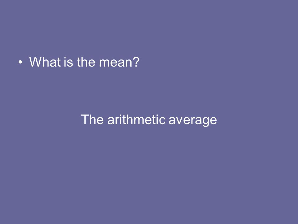 What is the mean? The arithmetic average