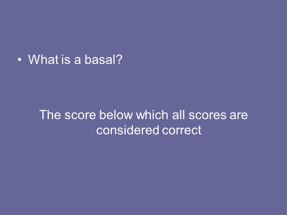 What is a basal? The score below which all scores are considered correct