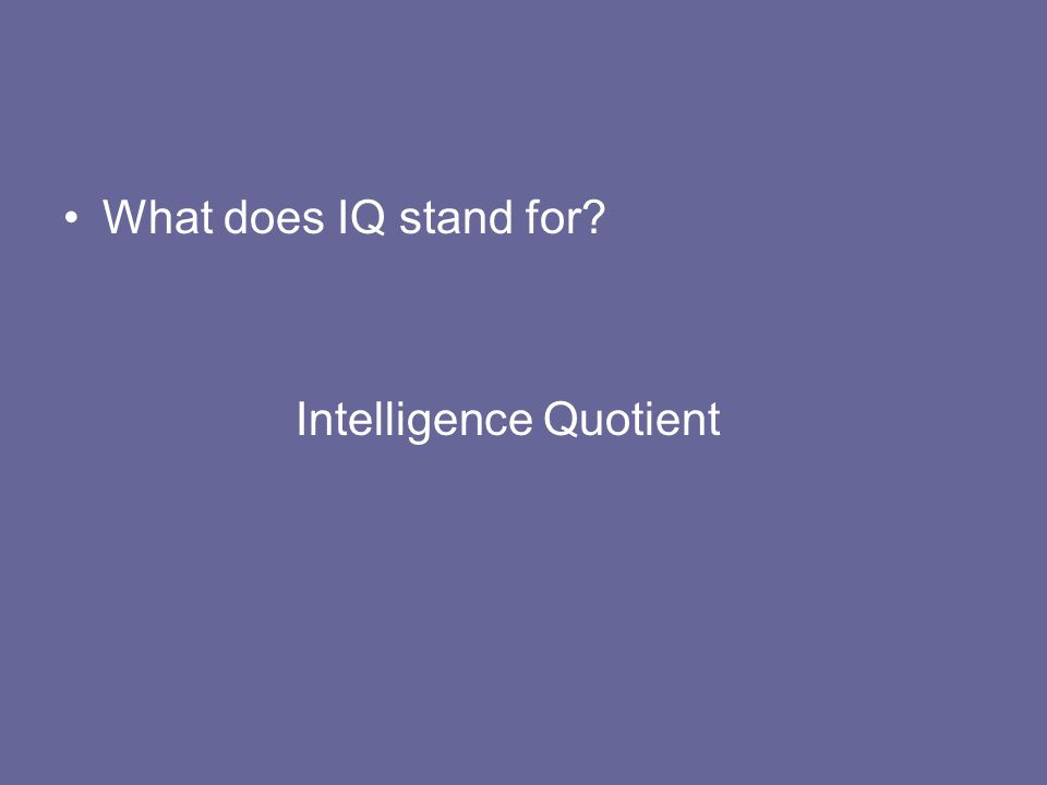 What does IQ stand for? Intelligence Quotient