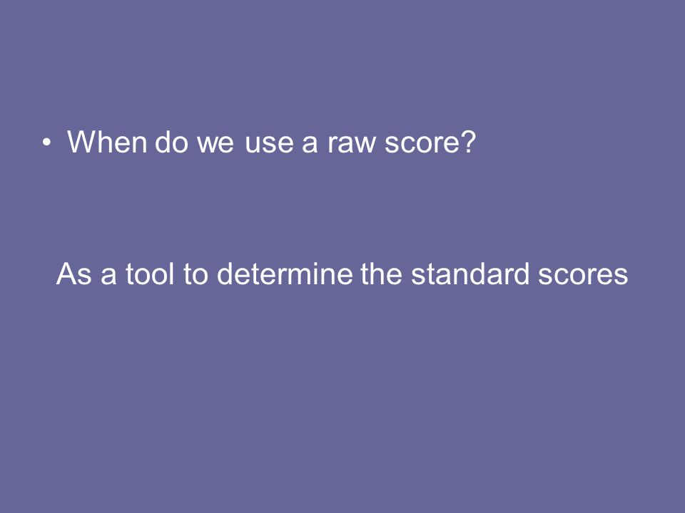 When do we use a raw score? As a tool to determine the standard scores